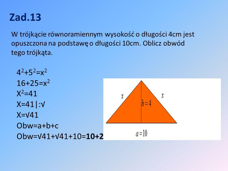 Zad.13 4 2 +5 2 =x 2 16+25=x 2 X 2 =41 X=41|:√ X=√41 Obw=a+b+c Obw=√41+√41+10=10+2√41 W trójkącie równoramiennym wysokość o długości 4cm jest opuszczona na podstawę o długości 10cm.
