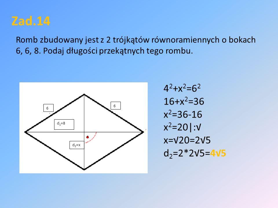 Zad.14 Romb zbudowany jest z 2 trójkątów równoramiennych o bokach 6, 6, 8.