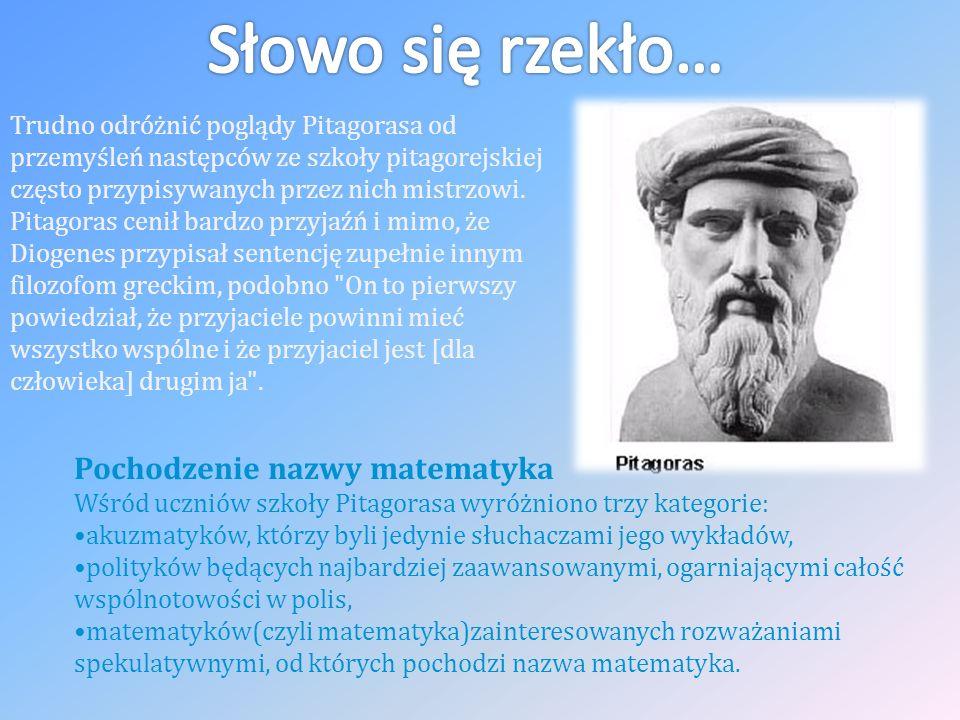 Pochodzenie nazwy matematyka Wśród uczniów szkoły Pitagorasa wyróżniono trzy kategorie: akuzmatyków, którzy byli jedynie słuchaczami jego wykładów, polityków będących najbardziej zaawansowanymi, ogarniającymi całość wspólnotowości w polis, matematyków(czyli matematyka)zainteresowanych rozważaniami spekulatywnymi, od których pochodzi nazwa matematyka.