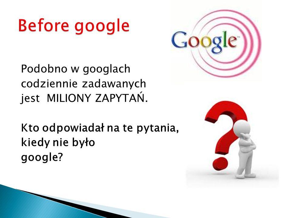 Podobno w googlach codziennie zadawanych jest MILIONY ZAPYTAŃ. Kto odpowiadał na te pytania, kiedy nie było google?