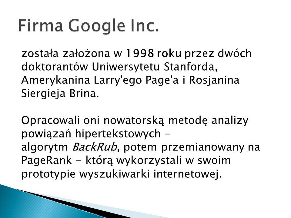 została założona w 1998 roku przez dwóch doktorantów Uniwersytetu Stanforda, Amerykanina Larry'ego Page'a i Rosjanina Siergieja Brina. Opracowali oni
