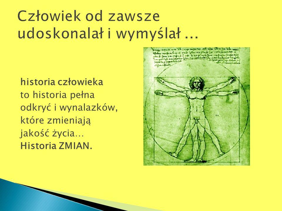 historia człowieka to historia pełna odkryć i wynalazków, które zmieniają jakość życia… Historia ZMIAN.