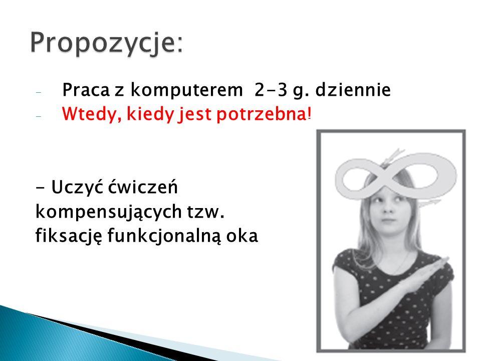 -P-Praca z komputerem 2-3 g. dziennie -W-Wtedy, kiedy jest potrzebna! - Uczyć ćwiczeń kompensujących tzw. fiksację funkcjonalną oka
