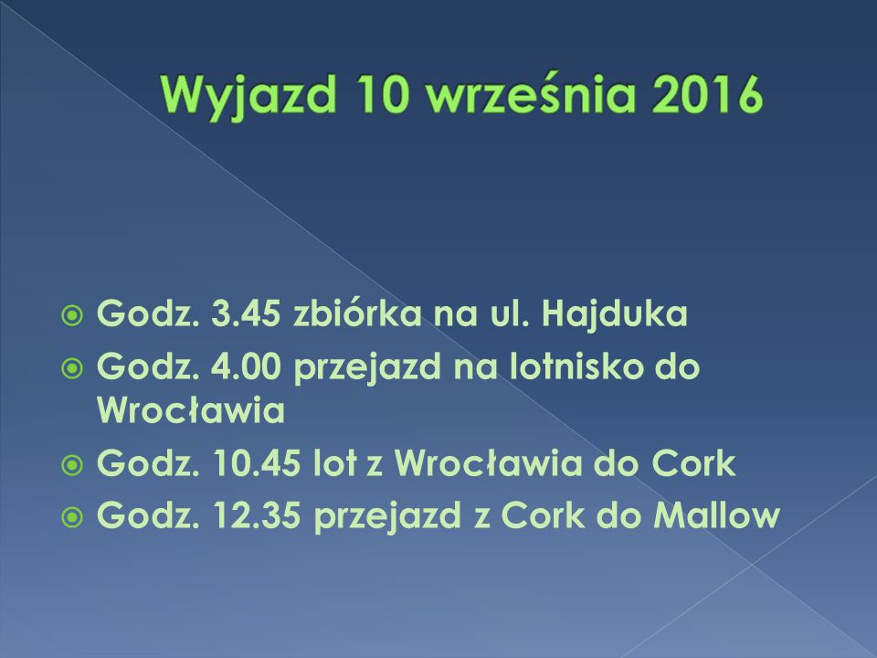  Godz. 3.45 zbiórka na ul. Hajduka  Godz. 4.00 przejazd na lotnisko do Wrocławia  Godz. 10.45 lot z Wrocławia do Cork  Godz. 12.35 przejazd z Cork