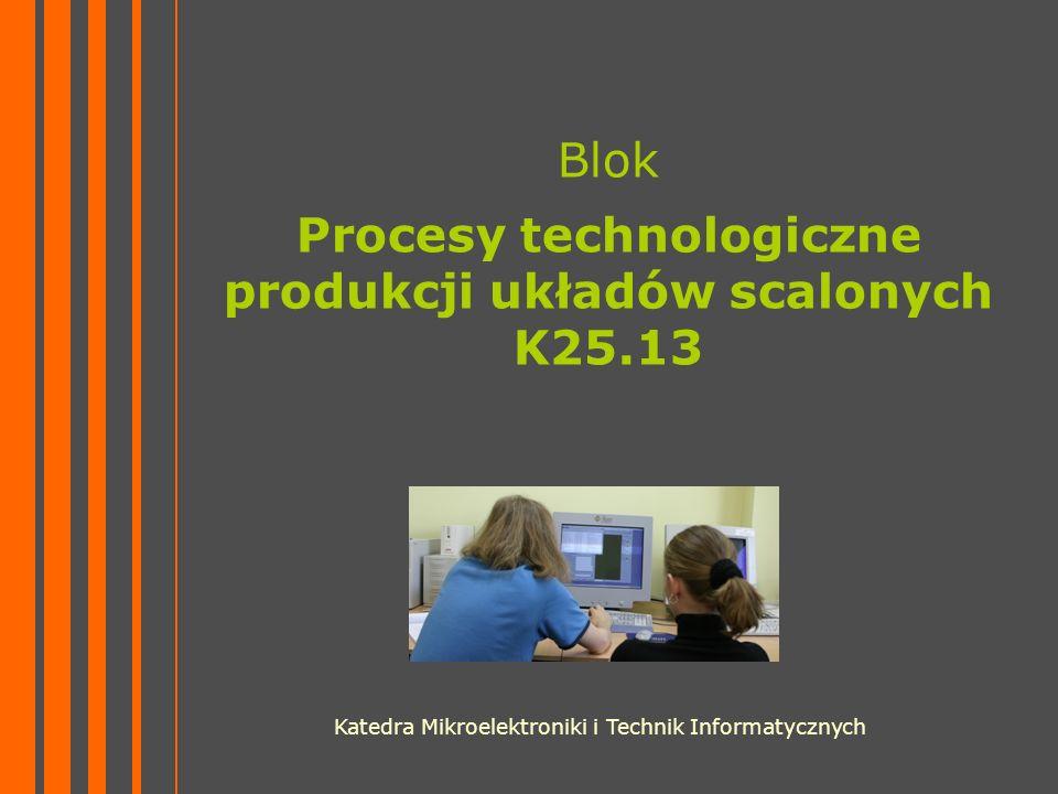 Blok Procesy technologiczne produkcji układów scalonych K25.13 Katedra Mikroelektroniki i Technik Informatycznych