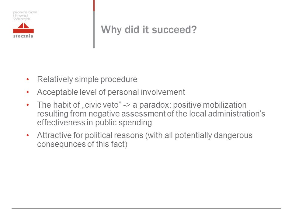"Relatively simple procedure Acceptable level of personal involvement The habit of ""civic veto -> a paradox: positive mobilization resulting from negative assessment of the local administration's effectiveness in public spending Attractive for political reasons (with all potentially dangerous consequnces of this fact) Why did it succeed"