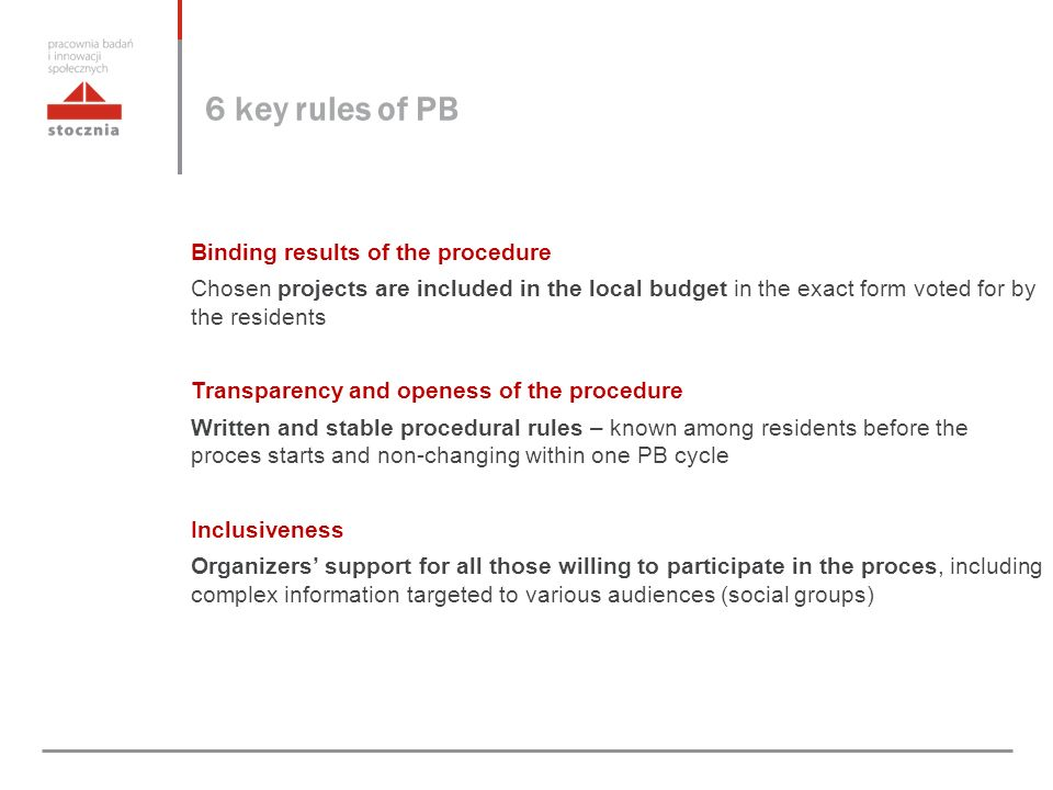 6 key rules of PB Binding results of the procedure Chosen projects are included in the local budget in the exact form voted for by the residents Transparency and openess of the procedure Written and stable procedural rules – known among residents before the proces starts and non-changing within one PB cycle Inclusiveness Organizers' support for all those willing to participate in the proces, including complex information targeted to various audiences (social groups)