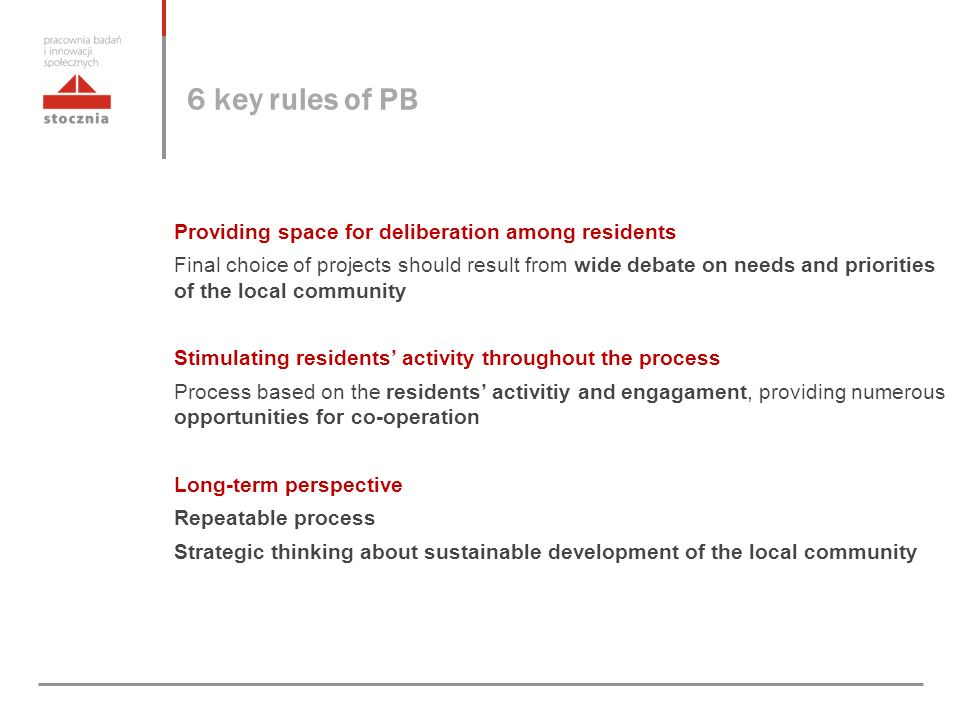 6 key rules of PB Providing space for deliberation among residents Final choice of projects should result from wide debate on needs and priorities of the local community Stimulating residents' activity throughout the process Process based on the residents' activitiy and engagament, providing numerous opportunities for co-operation Long-term perspective Repeatable process Strategic thinking about sustainable development of the local community