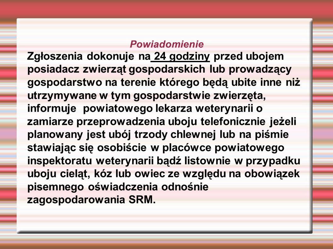 Zgłaszając telefonicznie planowany ubój trzody chlewnej, należy podać informacje: Imię, nazwisko, adres, nr telefonu posiadacza zwierząt; Imię i nazwisko sprzedającego w celu uboju zwierzęta gospodarskie (jeżeli jedno zwierzę w celu uboju nabyła osoba nieposiadająca siedziby stada) ; Liczba zwierząt poddanych ubojowi; Numer siedziby stada; Miejsce i termin uboju; Imię i nazwisko osoby wykonującej ubój; Zgłoszenie mięsa do badania poubojowego(tak/nie);
