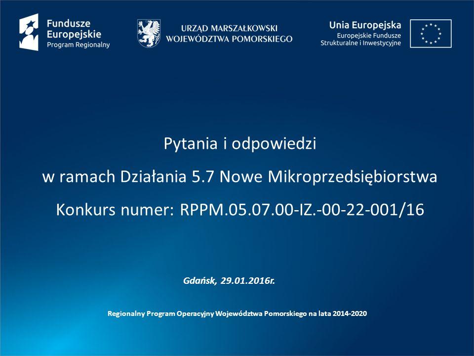 Pytania i odpowiedzi w ramach Działania 5.7 Nowe Mikroprzedsiębiorstwa Konkurs numer: RPPM.05.07.00-IZ.-00-22-001/16 Regionalny Program Operacyjny Województwa Pomorskiego na lata 2014-2020 Gdańsk, 29.01.2016r.