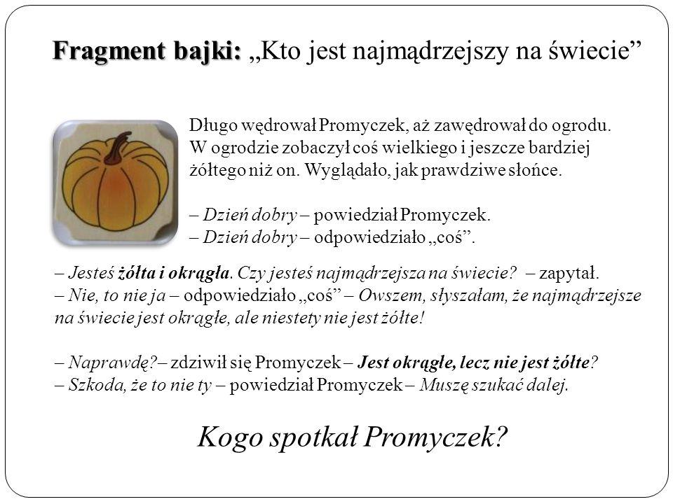 """Fragment bajki: Fragment bajki: """"Kto jest najmądrzejszy na świecie Długo wędrował Promyczek, aż zawędrował do ogrodu."""