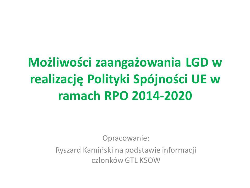 Możliwości zaangażowania LGD w realizację Polityki Spójności UE w ramach RPO 2014-2020 Opracowanie: Ryszard Kamiński na podstawie informacji członków GTL KSOW