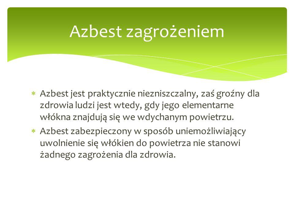  Azbest jest praktycznie niezniszczalny, zaś groźny dla zdrowia ludzi jest wtedy, gdy jego elementarne włókna znajdują się we wdychanym powietrzu.