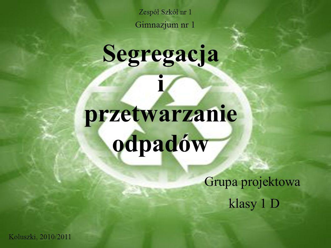 Segregacja i przetwarzanie odpadów Grupa projektowa klasy 1 D Zespół Szkół nr 1 Gimnazjum nr 1 Koluszki, 2010/2011
