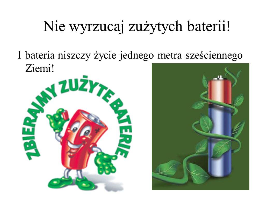 Nie wyrzucaj zużytych baterii! 1 bateria niszczy życie jednego metra sześciennego Ziemi!