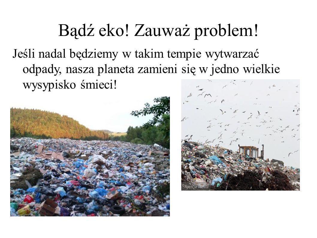 Bądź eko! Zauważ problem! Jeśli nadal będziemy w takim tempie wytwarzać odpady, nasza planeta zamieni się w jedno wielkie wysypisko śmieci!
