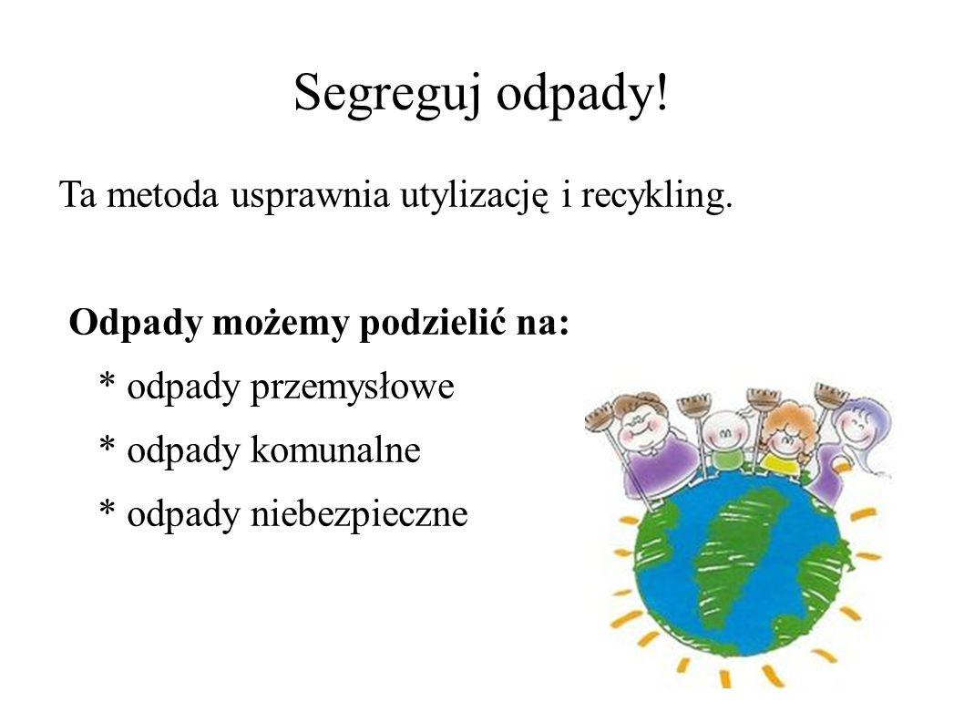 Segreguj odpady! Ta metoda usprawnia utylizację i recykling. Odpady możemy podzielić na: * odpady przemysłowe * odpady komunalne * odpady niebezpieczn