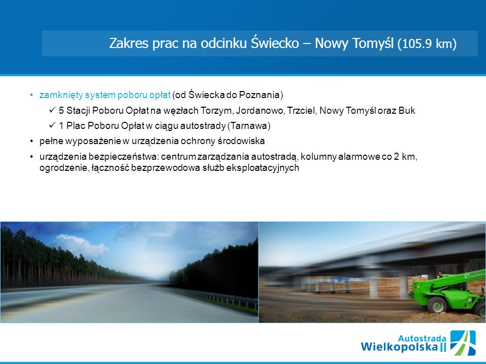 Zakres prac na odcinku Świecko – Nowy Tomyśl (105.9 km) zamknięty system poboru opłat (od Świecka do Poznania) 5 Stacji Poboru Opłat na węzłach Torzym, Jordanowo, Trzciel, Nowy Tomyśl oraz Buk 1 Plac Poboru Opłat w ciągu autostrady (Tarnawa) pełne wyposażenie w urządzenia ochrony środowiska urządzenia bezpieczeństwa: centrum zarządzania autostradą, kolumny alarmowe co 2 km, ogrodzenie, łączność bezprzewodowa służb eksploatacyjnych