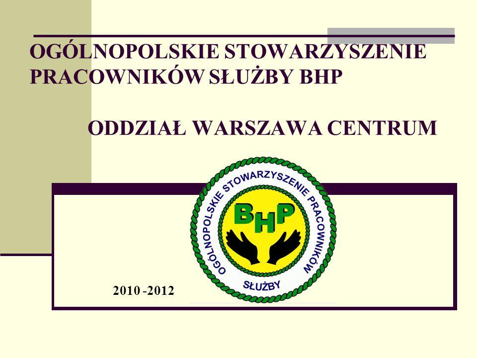 OGÓLNOPOLSKIE STOWARZYSZENIE PRACOWNIKÓW SŁUŻBY BHP ODDZIAŁ WARSZAWA CENTRUM 2010 -2012