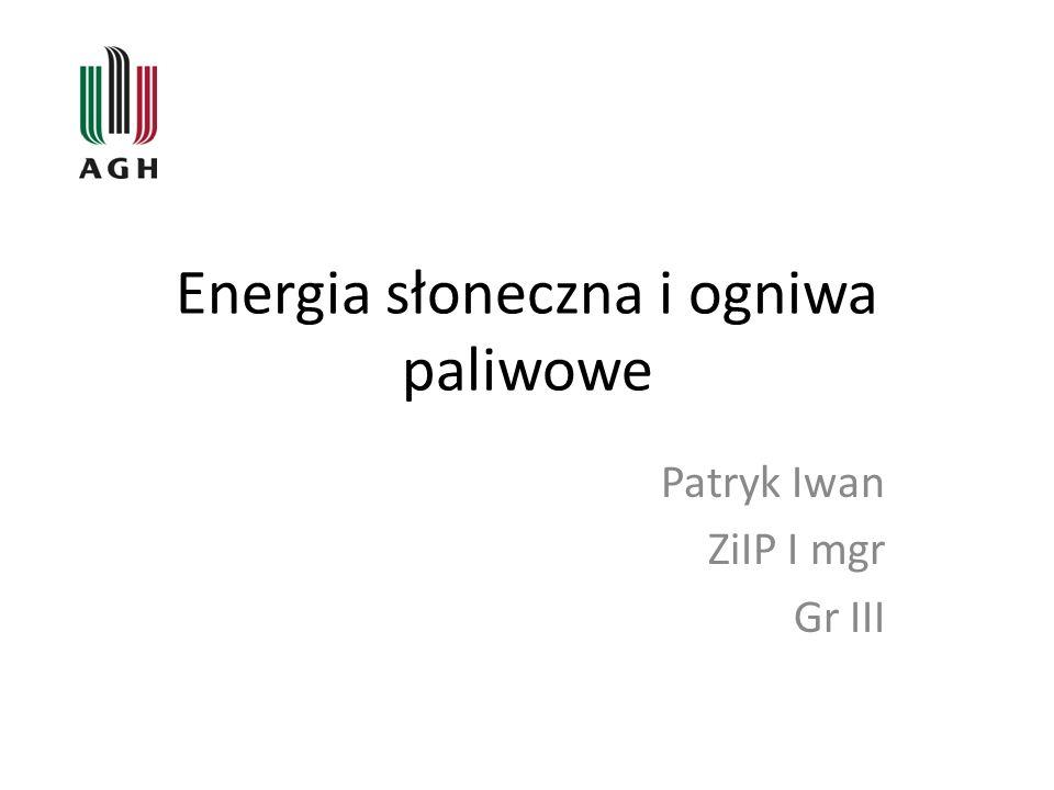 Energia słoneczna i ogniwa paliwowe Patryk Iwan ZiIP I mgr Gr III