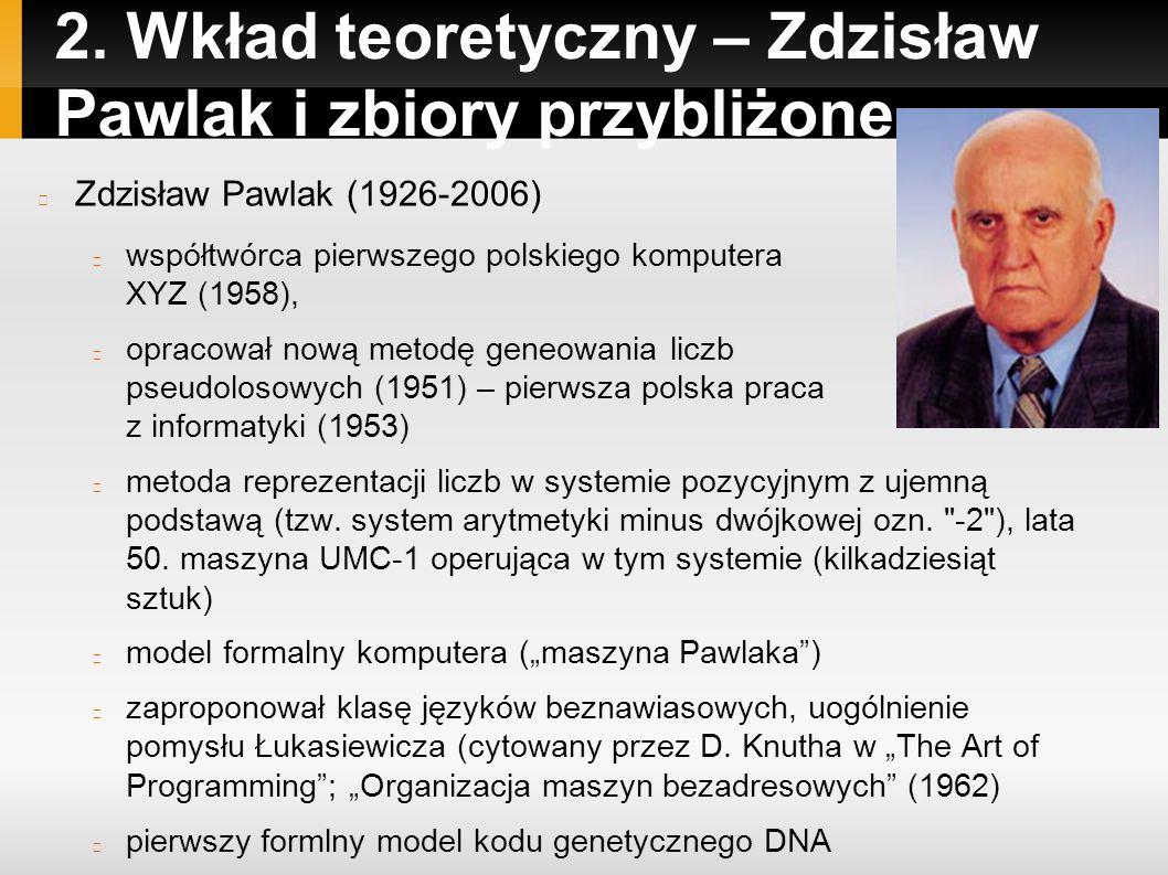 2. Wkład teoretyczny – Zdzisław Pawlak i zbiory przybliżone Zdzisław Pawlak (1926-2006) współtwórca pierwszego polskiego komputera XYZ (1958), opracow