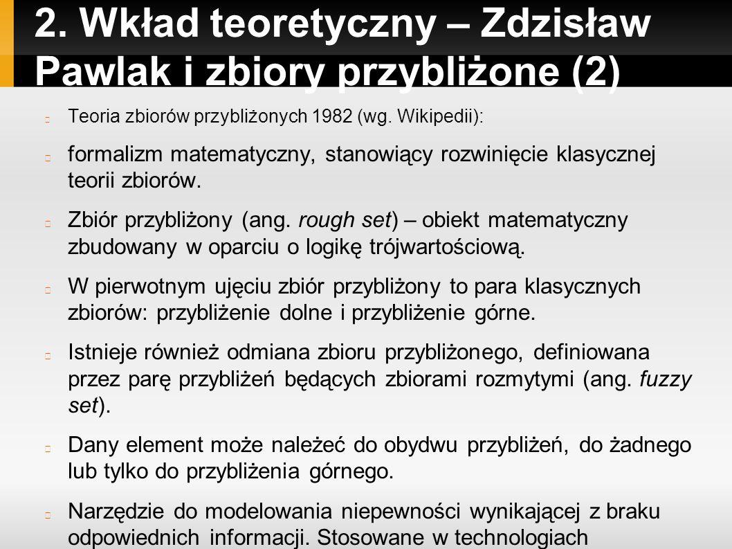2. Wkład teoretyczny – Zdzisław Pawlak i zbiory przybliżone (2) Teoria zbiorów przybliżonych 1982 (wg. Wikipedii): formalizm matematyczny, stanowiący