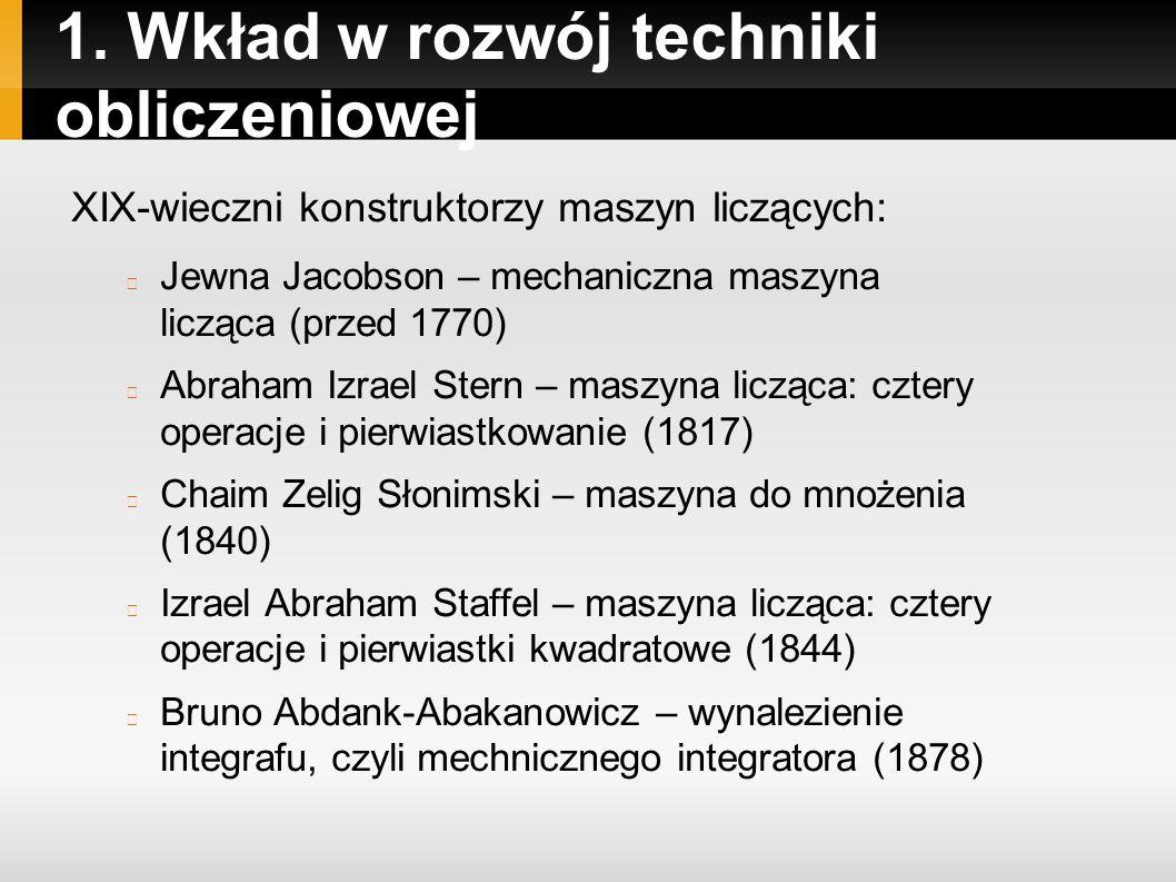 1. Wkład w rozwój techniki obliczeniowej XIX-wieczni konstruktorzy maszyn liczących: Jewna Jacobson – mechaniczna maszyna licząca (przed 1770) Abraham