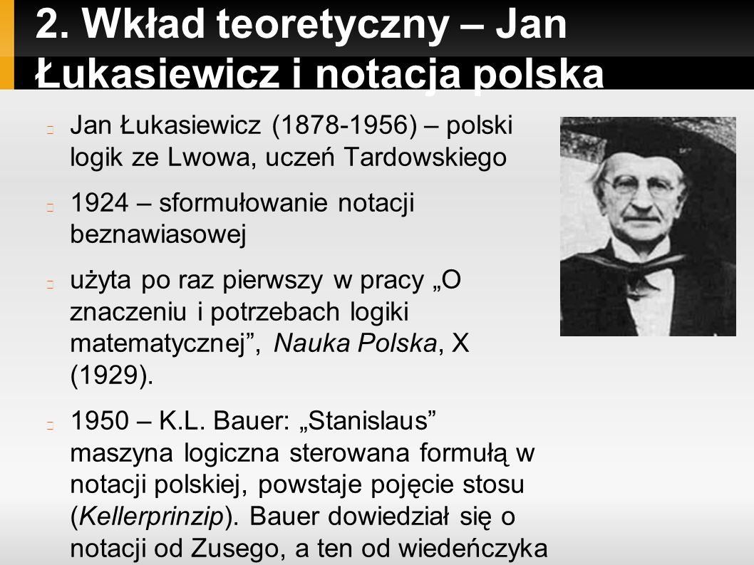 2. Wkład teoretyczny – Jan Łukasiewicz i notacja polska Jan Łukasiewicz (1878-1956) – polski logik ze Lwowa, uczeń Tardowskiego 1924 – sformułowanie n