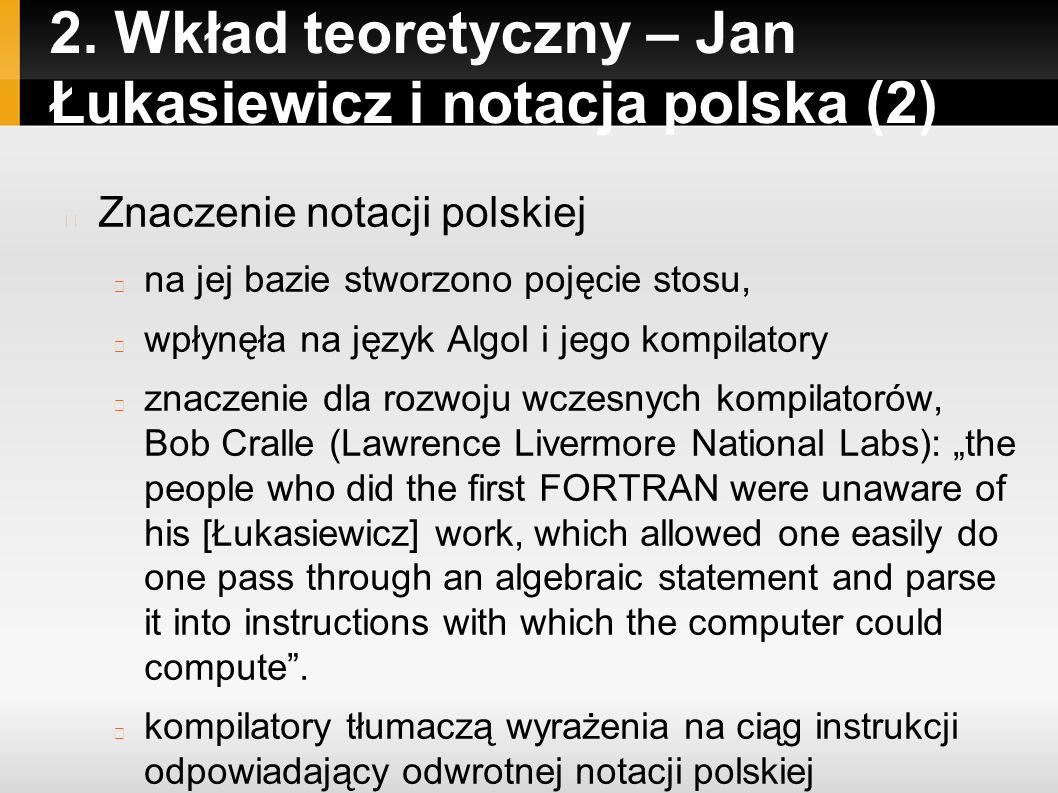 2. Wkład teoretyczny – Jan Łukasiewicz i notacja polska (2) Znaczenie notacji polskiej na jej bazie stworzono pojęcie stosu, wpłynęła na język Algol i