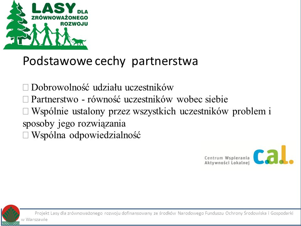 Kliknij, aby edytować styl Projekt Lasy dla zrównoważonego rozwoju dofinansowany ze środków Narodowego Funduszu Ochrony Środowiska i Gospodarki Wodnej w Warszawie Imię i nazwisko Projekt Lasy dla zrównoważonego rozwoju dofinansowany ze środków Narodowego Funduszu Ochrony Środowiska i Gospodarki Wodnej w Warszawie Podstawowe cechy partnerstwa  Dobrowolność udziału uczestników  Partnerstwo - równość uczestników wobec siebie  Wspólnie ustalony przez wszystkich uczestników problem i sposoby jego rozwiązania  Wspólna odpowiedzialność