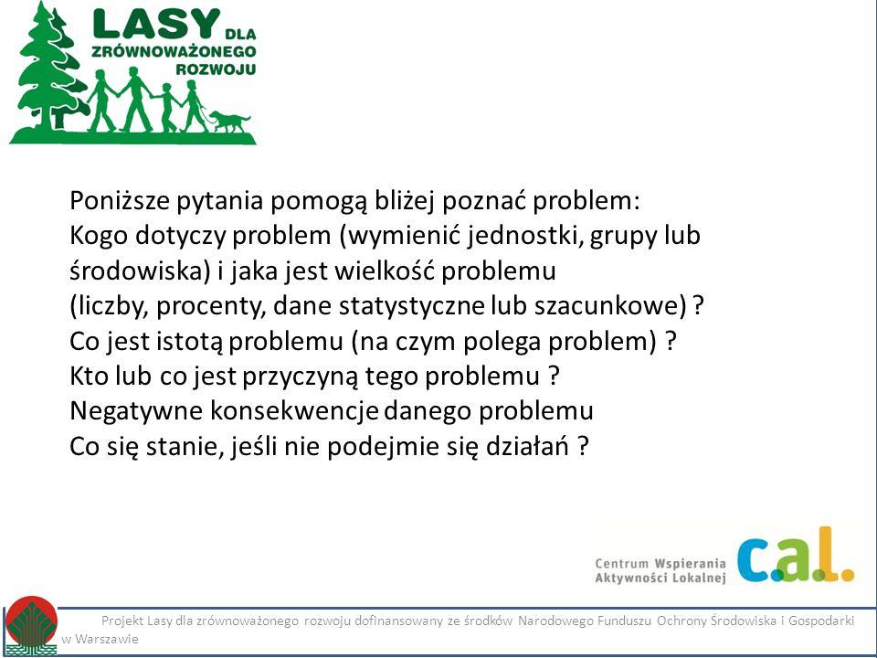 Kliknij, aby edytować styl Projekt Lasy dla zrównoważonego rozwoju dofinansowany ze środków Narodowego Funduszu Ochrony Środowiska i Gospodarki Wodnej w Warszawie Imię i nazwisko Projekt Lasy dla zrównoważonego rozwoju dofinansowany ze środków Narodowego Funduszu Ochrony Środowiska i Gospodarki Wodnej w Warszawie Poniższe pytania pomogą bliżej poznać problem: Kogo dotyczy problem (wymienić jednostki, grupy lub środowiska) i jaka jest wielkość problemu (liczby, procenty, dane statystyczne lub szacunkowe) .