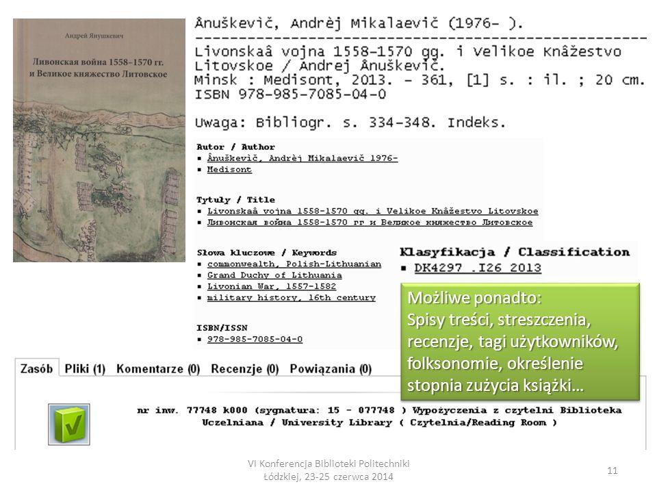 VI Konferencja Biblioteki Politechniki Łódzkiej, 23-25 czerwca 2014 11 Możliwe ponadto: Spisy treści, streszczenia, recenzje, tagi użytkowników, folksonomie, określenie stopnia zużycia książki… Możliwe ponadto: Spisy treści, streszczenia, recenzje, tagi użytkowników, folksonomie, określenie stopnia zużycia książki…