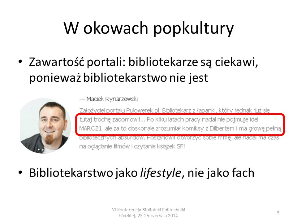 W okowach popkultury Zawartość portali: bibliotekarze są ciekawi, ponieważ bibliotekarstwo nie jest Bibliotekarstwo jako lifestyle, nie jako fach 3 VI Konferencja Biblioteki Politechniki Łódzkiej, 23-25 czerwca 2014