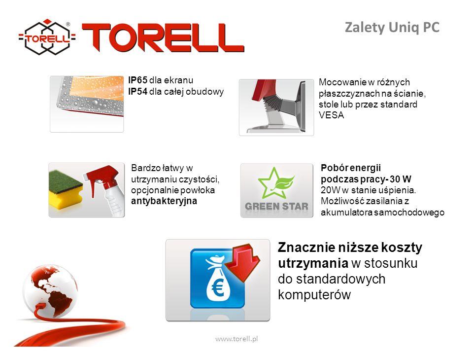www.torell.pl Zalety Uniq PC IP65 dla ekranu IP54 dla całej obudowy Znacznie niższe koszty utrzymania w stosunku do standardowych komputerów Bardzo łatwy w utrzymaniu czystości, opcjonalnie powłoka antybakteryjna Pobór energii podczas pracy- 30 W 20W w stanie uśpienia.