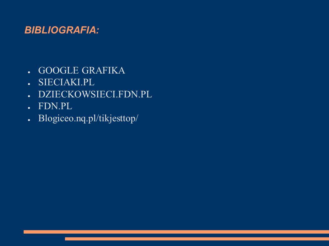 BIBLIOGRAFIA: ● GOOGLE GRAFIKA ● SIECIAKI.PL ● DZIECKOWSIECI.FDN.PL ● FDN.PL ● Blogiceo.nq.pl/tikjesttop/