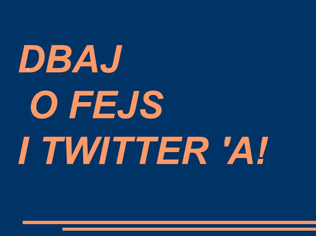DBAJ O FEJS I TWITTER A! ●