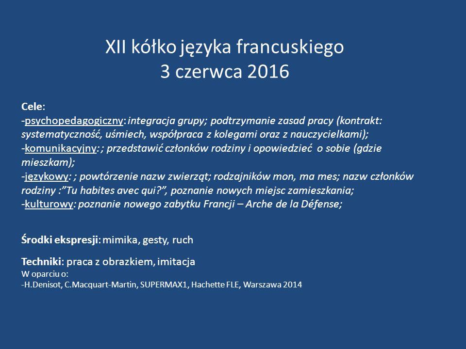 XII kółko języka francuskiego 3 czerwca 2016 Cele: -psychopedagogiczny: integracja grupy; podtrzymanie zasad pracy (kontrakt: systematyczność, uśmiech, współpraca z kolegami oraz z nauczycielkami); -komunikacyjny: ; przedstawić członków rodziny i opowiedzieć o sobie (gdzie mieszkam); -językowy: ; powtórzenie nazw zwierząt; rodzajników mon, ma mes; nazw członków rodziny : Tu habites avec qui? , poznanie nowych miejsc zamieszkania; -kulturowy: poznanie nowego zabytku Francji – Arche de la Défense; Środki ekspresji: mimika, gesty, ruch Techniki: praca z obrazkiem, imitacja W oparciu o: -H.Denisot, C.Macquart-Martin, SUPERMAX1, Hachette FLE, Warszawa 2014