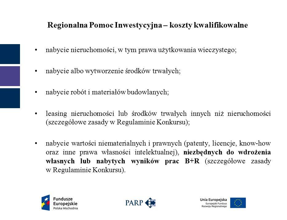 Regionalna Pomoc Inwestycyjna – koszty kwalifikowalne nabycie nieruchomości, w tym prawa użytkowania wieczystego; nabycie albo wytworzenie środków trwałych; nabycie robót i materiałów budowlanych; leasing nieruchomości lub środków trwałych innych niż nieruchomości (szczegółowe zasady w Regulaminie Konkursu); nabycie wartości niematerialnych i prawnych (patenty, licencje, know-how oraz inne prawa własności intelektualnej), niezbędnych do wdrożenia własnych lub nabytych wyników prac B+R (szczegółowe zasady w Regulaminie Konkursu).