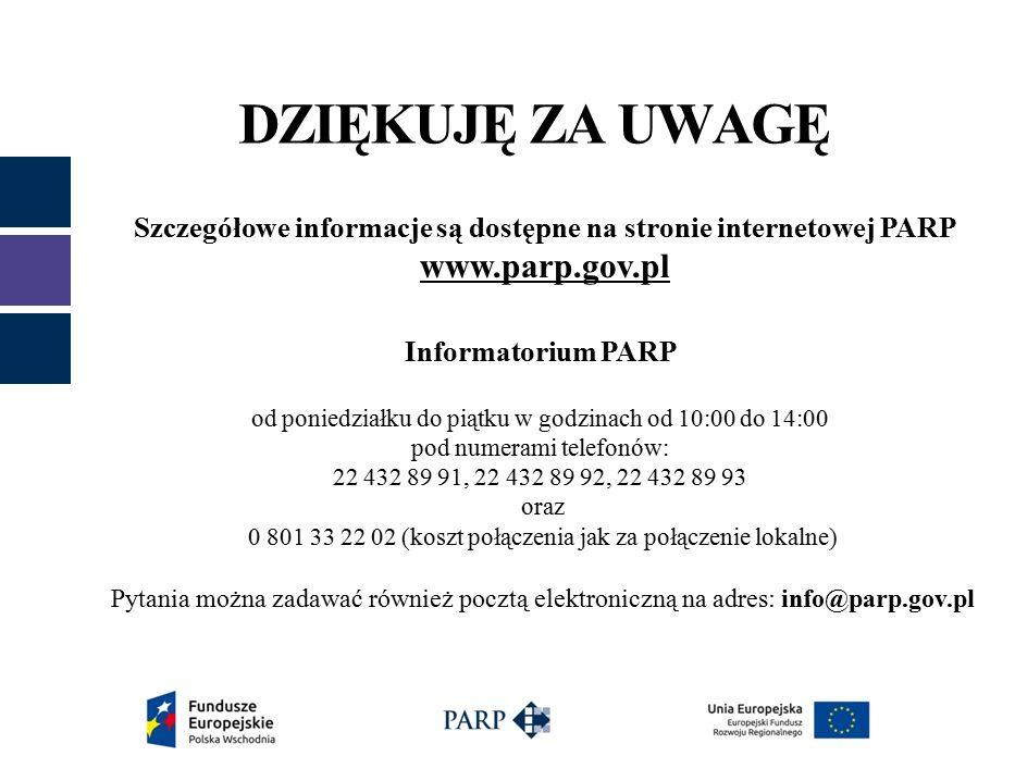 DZIĘKUJĘ ZA UWAGĘ Szczegółowe informacje są dostępne na stronie internetowej PARP www.parp.gov.pl Informatorium PARP od poniedziałku do piątku w godzinach od 10:00 do 14:00 pod numerami telefonów: 22 432 89 91, 22 432 89 92, 22 432 89 93 oraz 0 801 33 22 02 (koszt połączenia jak za połączenie lokalne) Pytania można zadawać również pocztą elektroniczną na adres: info@parp.gov.pl