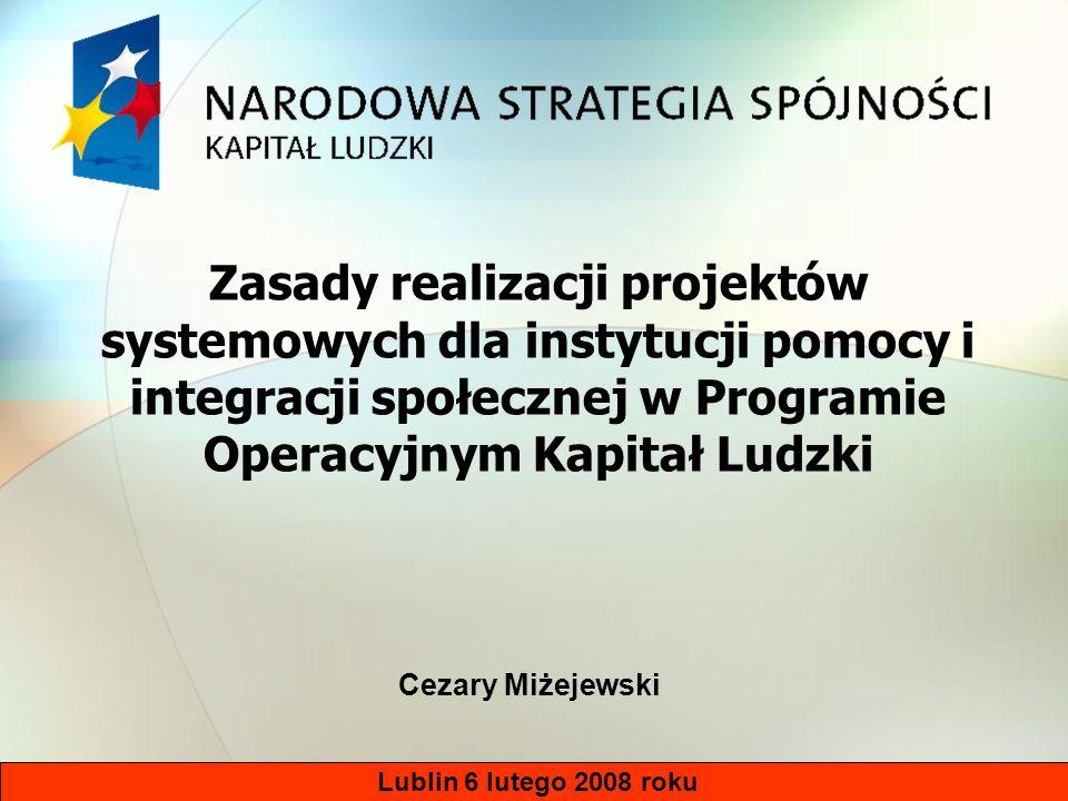 Lublin 6 lutego 2008 roku Zasady realizacji projektów systemowych dla instytucji pomocy i integracji społecznej w Programie Operacyjnym Kapitał Ludzki Cezary Miżejewski