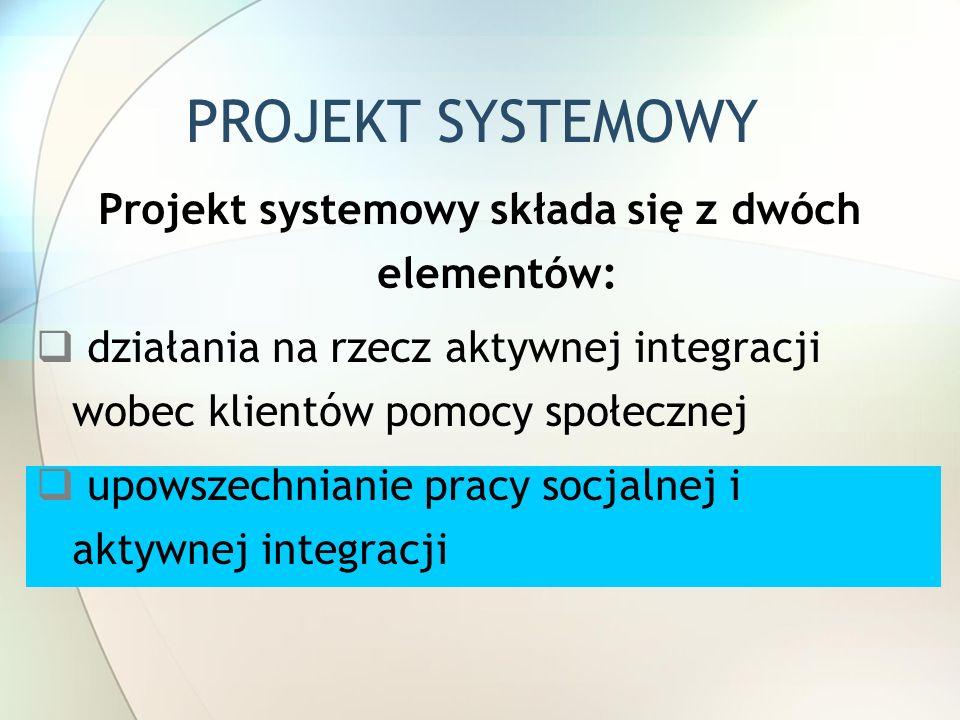 PROJEKT SYSTEMOWY Projekt systemowy składa się z dwóch elementów:  działania na rzecz aktywnej integracji wobec klientów pomocy społecznej  upowszechnianie pracy socjalnej i aktywnej integracji