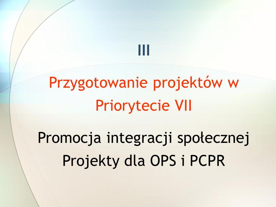 III Przygotowanie projektów w Priorytecie VII Promocja integracji społecznej Projekty dla OPS i PCPR
