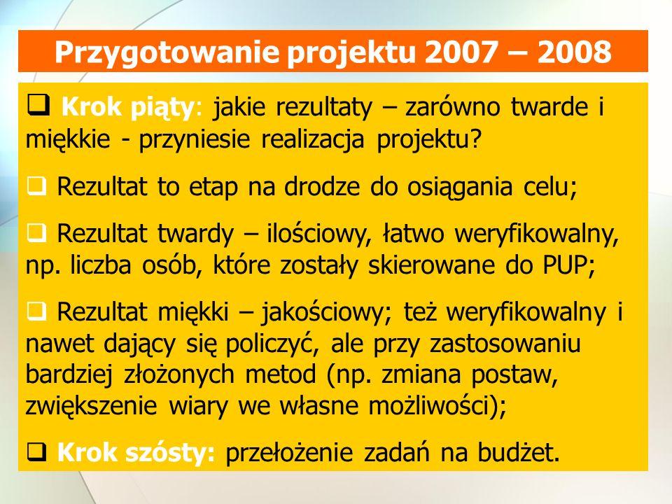 Przygotowanie projektu 2007 – 2008  Krok piąty: jakie rezultaty – zarówno twarde i miękkie - przyniesie realizacja projektu.