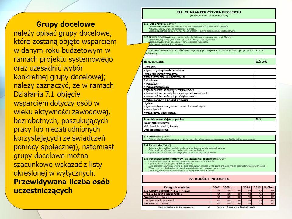Grupy docelowe należy opisać grupy docelowe, które zostaną objęte wsparciem w danym roku budżetowym w ramach projektu systemowego oraz uzasadnić wybór konkretnej grupy docelowej; należy zaznaczyć, że w ramach Działania 7.1 objęcie wsparciem dotyczy osób w wieku aktywności zawodowej, bezrobotnych, poszukujących pracy lub niezatrudnionych korzystających ze świadczeń pomocy społecznej), natomiast grupy docelowe można szacunkowo wskazać z listy określonej w wytycznych.