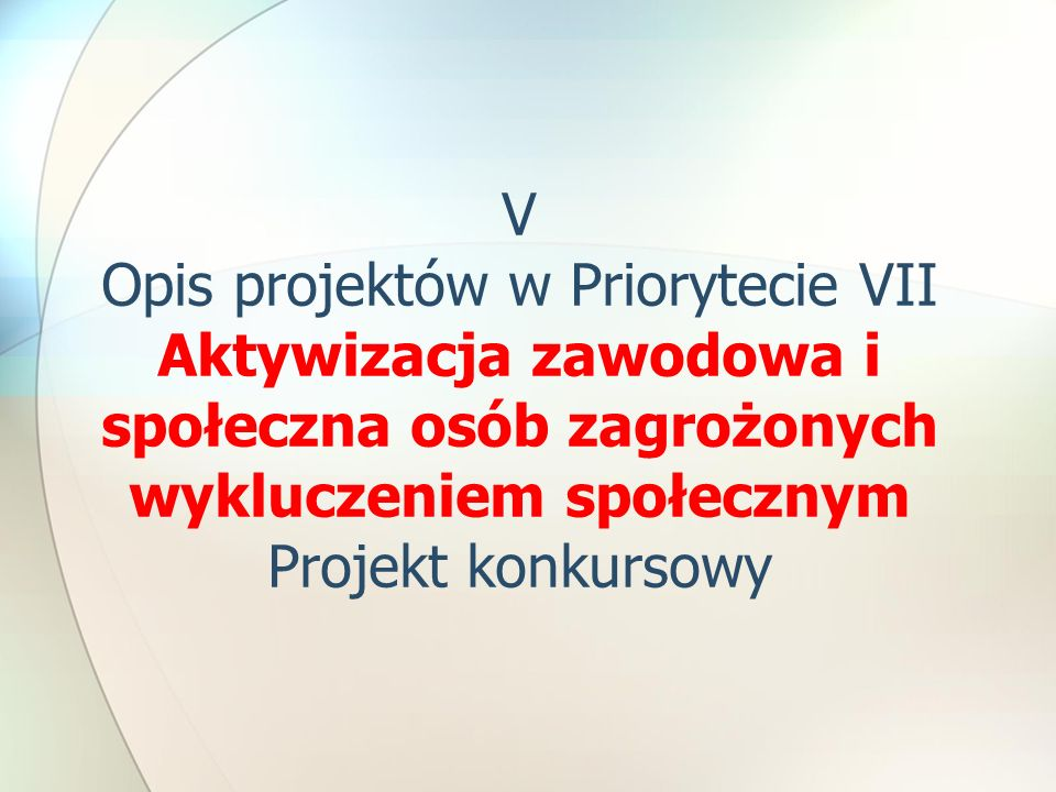 V Opis projektów w Priorytecie VII Aktywizacja zawodowa i społeczna osób zagrożonych wykluczeniem społecznym Projekt konkursowy