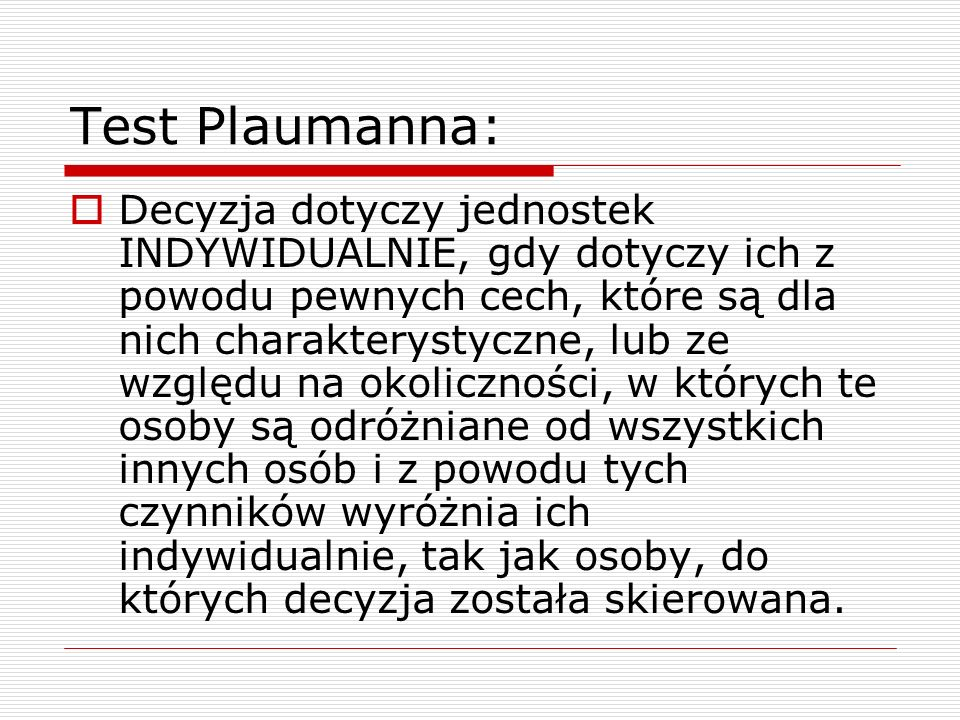 Test Plaumanna:  Decyzja dotyczy jednostek INDYWIDUALNIE, gdy dotyczy ich z powodu pewnych cech, które są dla nich charakterystyczne, lub ze względu