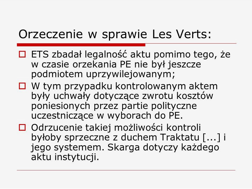 Orzeczenie w sprawie Les Verts:  ETS zbadał legalność aktu pomimo tego, że w czasie orzekania PE nie był jeszcze podmiotem uprzywilejowanym;  W tym przypadku kontrolowanym aktem były uchwały dotyczące zwrotu kosztów poniesionych przez partie polityczne uczestniczące w wyborach do PE.