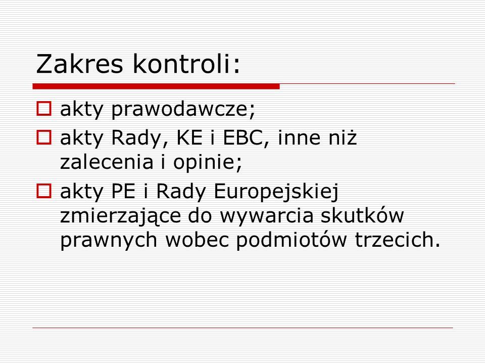 Zakres kontroli:  akty prawodawcze;  akty Rady, KE i EBC, inne niż zalecenia i opinie;  akty PE i Rady Europejskiej zmierzające do wywarcia skutków prawnych wobec podmiotów trzecich.