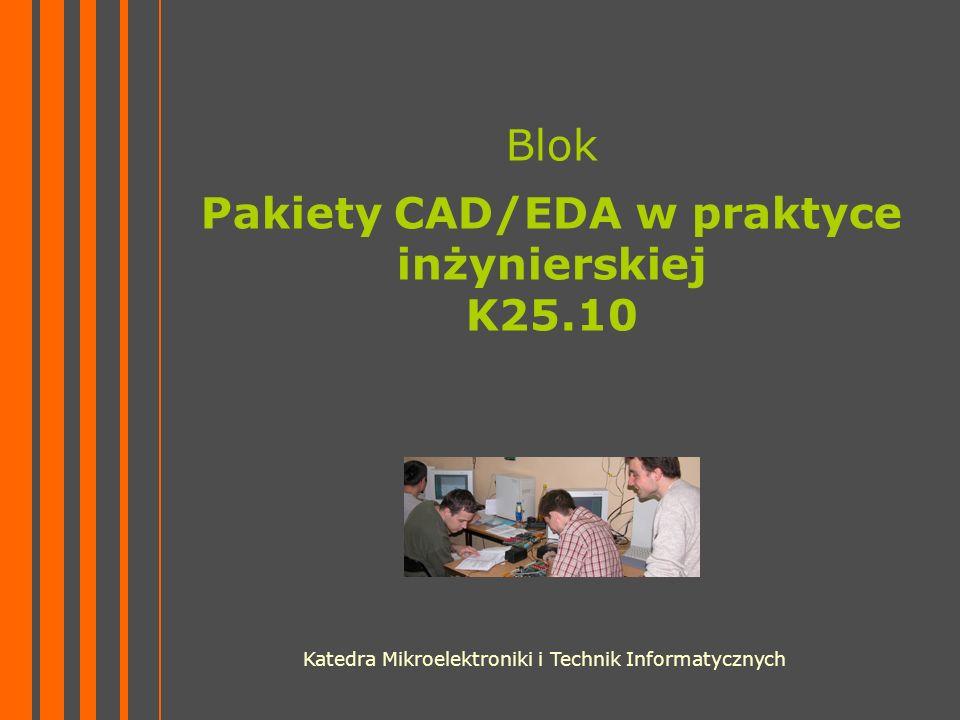 Blok Pakiety CAD/EDA w praktyce inżynierskiej K25.10 Katedra Mikroelektroniki i Technik Informatycznych