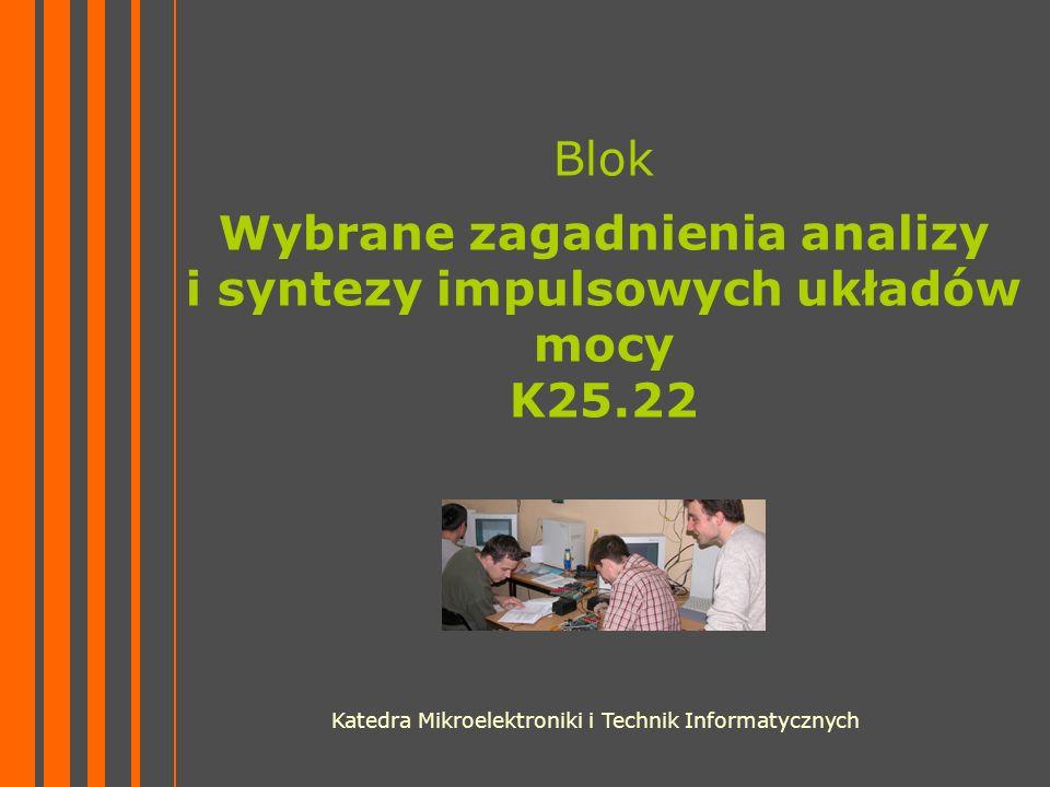 Blok Wybrane zagadnienia analizy i syntezy impulsowych układów mocy K25.22 Katedra Mikroelektroniki i Technik Informatycznych